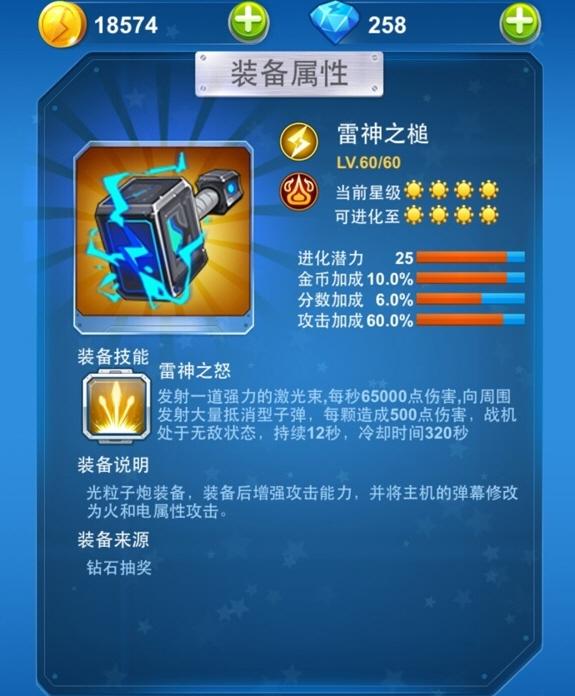 在全民飞机大战游戏中,全新的装备系统版本,各种装备可谓晃花了眼,这里给大家详细介绍下雷神之锤的属性技能及获得方法。 全民飞机大战雷神之槌属性: 装备颜色:橙色装备 装备品质:太阳装备 进化潜力:25 金币加成:10% 分数加成:6.0% 攻击加成:60%  全民飞机大战雷神之槌装备技能: 雷神之怒:玩家如果在游戏中装备了这个技能以后,在游戏中它可以发射一道强力的强光束。这个激光束可以说非常的给力哦!